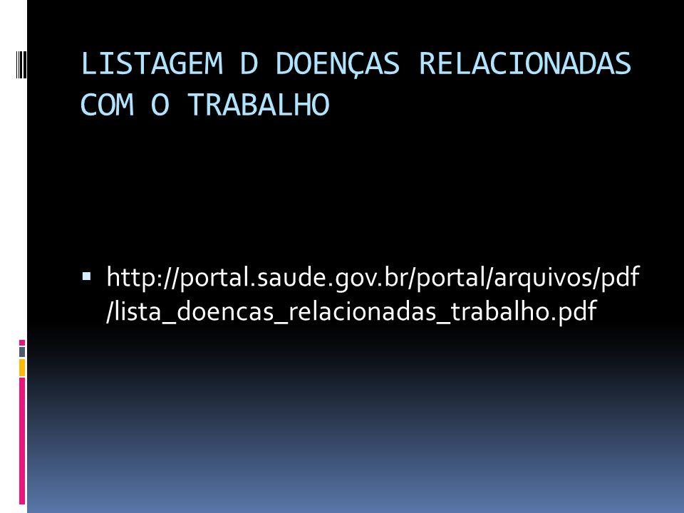 LISTAGEM D DOENÇAS RELACIONADAS COM O TRABALHO  http://portal.saude.gov.br/portal/arquivos/pdf /lista_doencas_relacionadas_trabalho.pdf