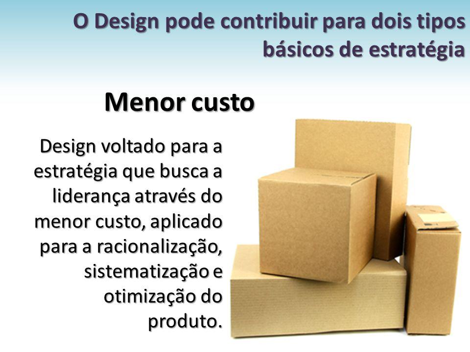 O Design pode contribuir para dois tipos básicos de estratégia Menor custo Design voltado para a estratégia que busca a liderança através do menor cus