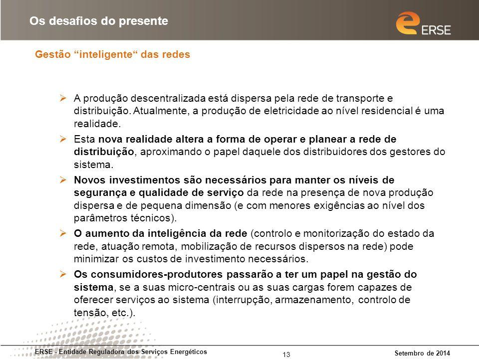 Gestão inteligente das redes ERSE - Entidade Reguladora dos Serviços Energéticos Setembro de 2014 Os desafios do presente 13  A produção descentralizada está dispersa pela rede de transporte e distribuição.