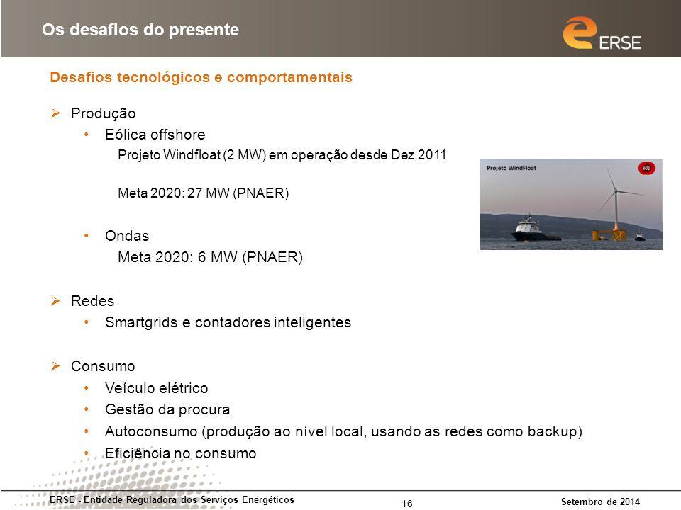 Desafios tecnológicos e comportamentais ERSE - Entidade Reguladora dos Serviços Energéticos Setembro de 2014 Os desafios do presente 16  Produção Eólica offshore Projeto Windfloat (2 MW) em operação desde Dez.2011 Meta 2020: 27 MW (PNAER) Ondas Meta 2020: 6 MW (PNAER)  Redes Smartgrids e contadores inteligentes  Consumo Veículo elétrico Gestão da procura Autoconsumo (produção ao nível local, usando as redes como backup) Eficiência no consumo