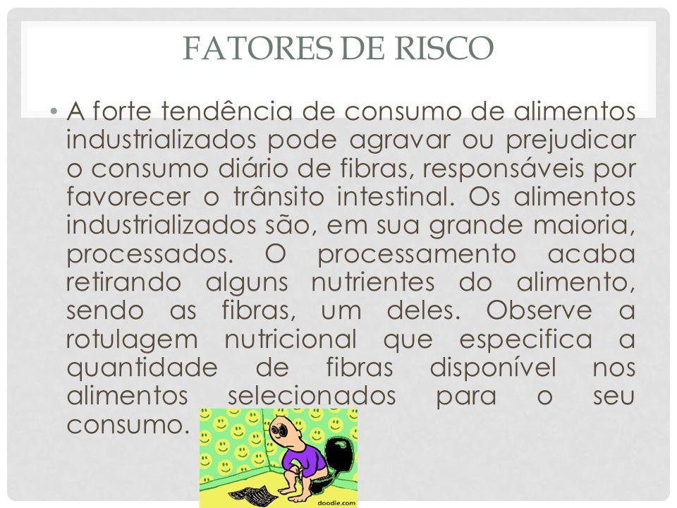 FATORES DE RISCO A forte tendência de consumo de alimentos industrializados pode agravar ou prejudicar o consumo diário de fibras, responsáveis por favorecer o trânsito intestinal.