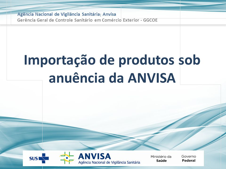 Agência Nacional de Vigilância Sanitária Anvisa Gerência Geral de Controle Sanitário em Comércio Exterior - GGCOE Importação de produtos sob anuência da ANVISA