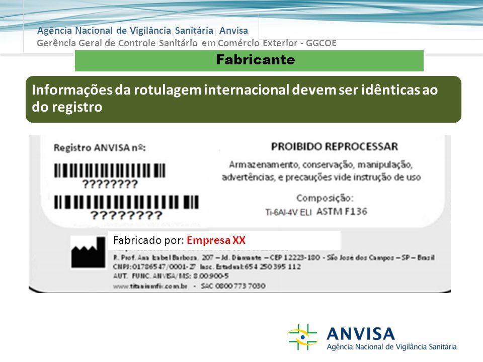 Agência Nacional de Vigilância Sanitária Anvisa Fabricante Gerência Geral de Controle Sanitário em Comércio Exterior - GGCOE Informações da rotulagem internacional devem ser idênticas ao do registro Fabricado por: Empresa XX