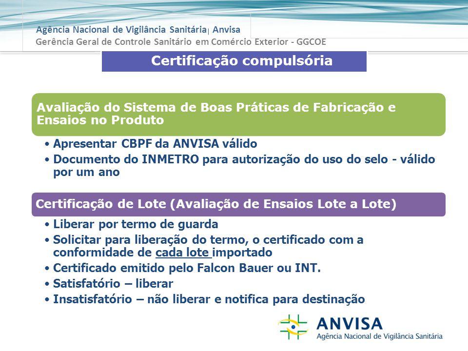 Agência Nacional de Vigilância Sanitária Anvisa Gerência Geral de Controle Sanitário em Comércio Exterior - GGCOE Certificação compulsória Avaliação do Sistema de Boas Práticas de Fabricação e Ensaios no Produto Apresentar CBPF da ANVISA válido Documento do INMETRO para autorização do uso do selo - válido por um ano Certificação de Lote (Avaliação de Ensaios Lote a Lote) Liberar por termo de guarda Solicitar para liberação do termo, o certificado com a conformidade de cada lote importado Certificado emitido pelo Falcon Bauer ou INT.
