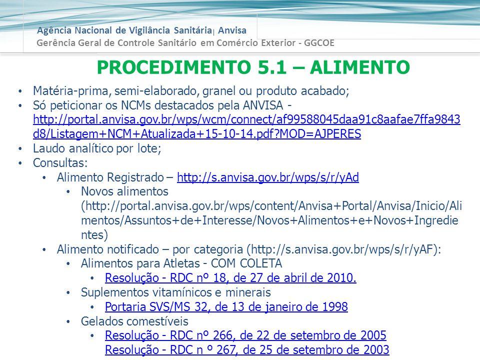 Agência Nacional de Vigilância Sanitária Anvisa Gerência Geral de Controle Sanitário em Comércio Exterior - GGCOE PROCEDIMENTO 5.1 – ALIMENTO Matéria-prima, semi-elaborado, granel ou produto acabado; Só peticionar os NCMs destacados pela ANVISA - http://portal.anvisa.gov.br/wps/wcm/connect/af99588045daa91c8aafae7ffa9843 d8/Listagem+NCM+Atualizada+15-10-14.pdf?MOD=AJPERES http://portal.anvisa.gov.br/wps/wcm/connect/af99588045daa91c8aafae7ffa9843 d8/Listagem+NCM+Atualizada+15-10-14.pdf?MOD=AJPERES Laudo analítico por lote; Consultas: Alimento Registrado – http://s.anvisa.gov.br/wps/s/r/yAdhttp://s.anvisa.gov.br/wps/s/r/yAd Novos alimentos (http://portal.anvisa.gov.br/wps/content/Anvisa+Portal/Anvisa/Inicio/Ali mentos/Assuntos+de+Interesse/Novos+Alimentos+e+Novos+Ingredie ntes) Alimento notificado – por categoria (http://s.anvisa.gov.br/wps/s/r/yAF): Alimentos para Atletas - COM COLETA Resolução - RDC nº 18, de 27 de abril de 2010.