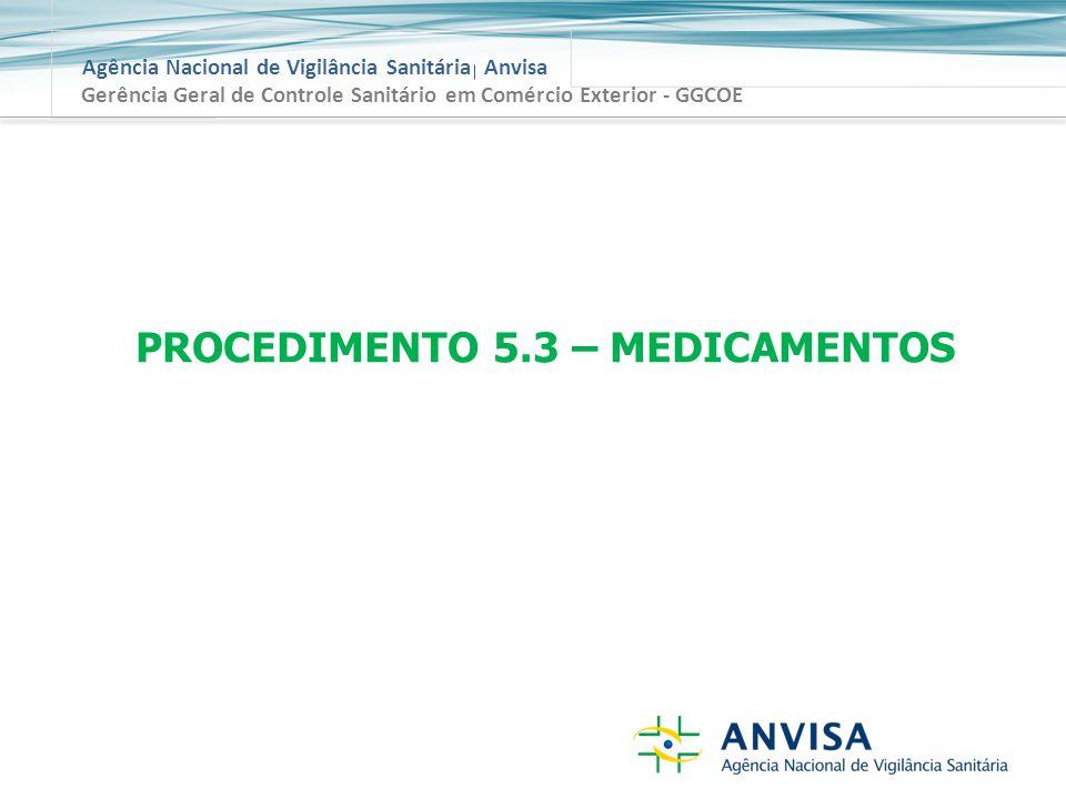 Agência Nacional de Vigilância Sanitária Anvisa Gerência Geral de Controle Sanitário em Comércio Exterior - GGCOE PROCEDIMENTO 5.3 – MEDICAMENTOS