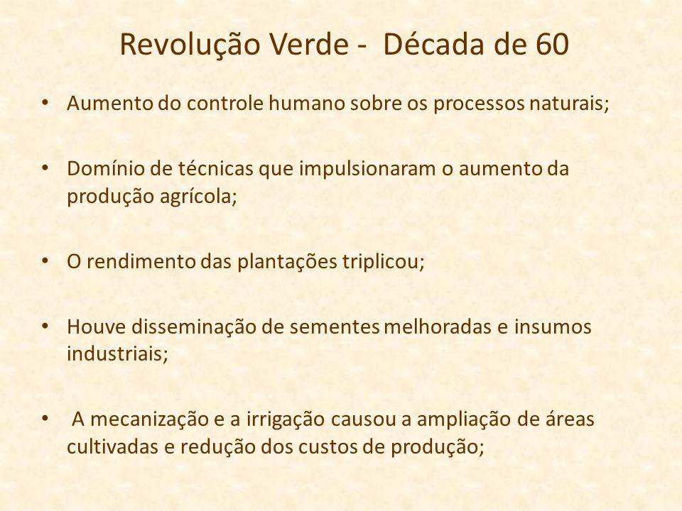 Revolução Verde - Década de 60 Aumento do controle humano sobre os processos naturais; Domínio de técnicas que impulsionaram o aumento da produção agr