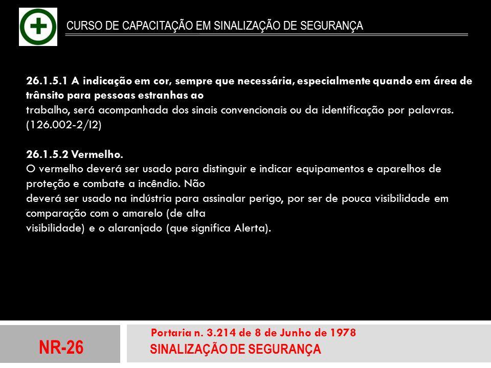 NR-26 SINALIZAÇÃO DE SEGURANÇA Portaria n. 3.214 de 8 de Junho de 1978 CURSO DE CAPACITAÇÃO EM SINALIZAÇÃO DE SEGURANÇA 26.1.5.1 A indicação em cor, s