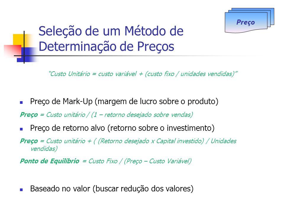 Seleção de um Método de Determinação de Preços Custo Unitário = custo variável + (custo fixo / unidades vendidas) Preço de Mark-Up (margem de lucro sobre o produto) Preço = Custo unitário / (1 – retorno desejado sobre vendas) Preço de retorno alvo (retorno sobre o investimento) Preço = Custo unitário + ( (Retorno desejado x Capital investido) / Unidades vendidas) Ponto de Equilíbrio = Custo Fixo / (Preço – Custo Variável) Baseado no valor (buscar redução dos valores) Preço