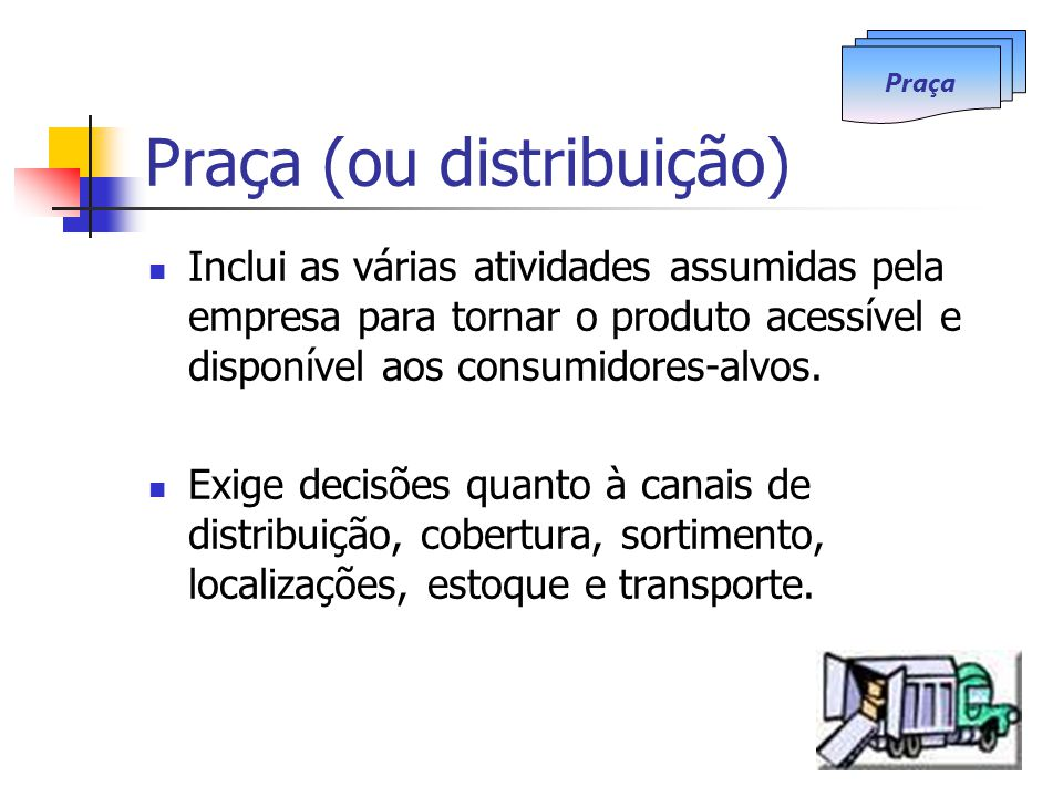 Praça (ou distribuição) Inclui as várias atividades assumidas pela empresa para tornar o produto acessível e disponível aos consumidores-alvos. Exige