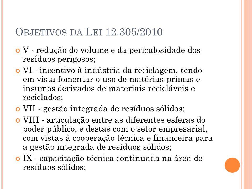 O BJETIVOS DA L EI 12.305/2010 X - regularidade, continuidade, funcionalidade e universalização da prestação dos serviços públicos de limpeza urbana e de manejo de resíduos sólidos, com adoção de mecanismos gerenciais e econômicos que assegurem a recuperação dos custos dos serviços prestados, como forma de garantir sua sustentabilidade operacional e financeira, observada a Lei nº 11.445, de 2007; Lei nº 11.445, de 2007 XI - prioridade, nas aquisições e contratações governamentais, para: a) produtos reciclados e recicláveis; b) bens, serviços e obras que considerem critérios compatíveis com padrões de consumo social e ambientalmente sustentáveis;