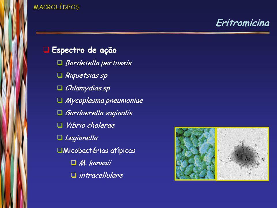 MACROLÍDEOS Eritromicina  Espectro de ação  Bordetella pertussis  Riquetsias sp  Chlamydias sp  Mycoplasma pneumoniae  Gardnerella vaginalis  Vibrio cholerae  Legionella  Micobactérias atípicas  M.