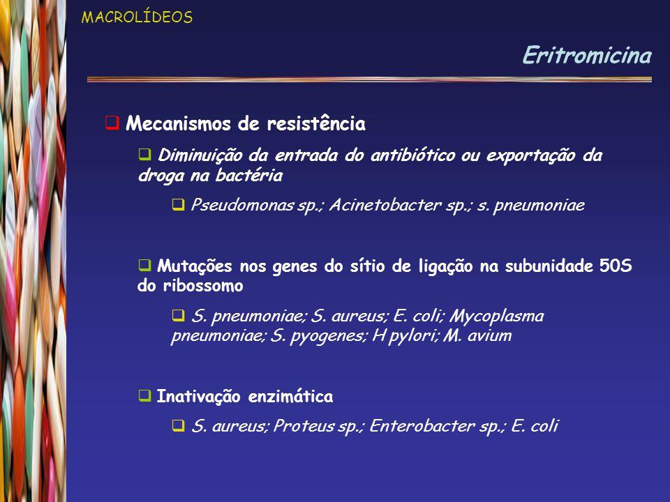 MACROLÍDEOS Eritromicina  Mecanismos de resistência  Diminuição da entrada do antibiótico ou exportação da droga na bactéria  Pseudomonas sp.; Acinetobacter sp.; s.