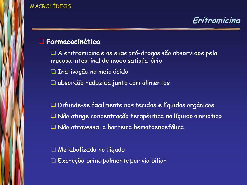 MACROLÍDEOS Eritromicina  Farmacocinética  A eritromicina e as suas pró-drogas são absorvidos pela mucosa intestinal de modo satisfatório  Inativação no meio ácido  absorção reduzida junto com alimentos  Difunde-se facilmente nos tecidos e líquidos orgânicos  Não atinge concentração terapêutica no líquido amniotico  Não atravessa a barreira hematoencefálica  Metabolizada no fígado  Excreção principalmente por via biliar