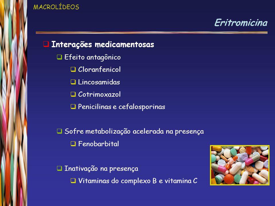 MACROLÍDEOS Eritromicina  Interações medicamentosas  Efeito antagônico  Cloranfenicol  Lincosamidas  Cotrimoxazol  Penicilinas e cefalosporinas  Sofre metabolização acelerada na presença  Fenobarbital  Inativação na presença  Vitaminas do complexo B e vitamina C