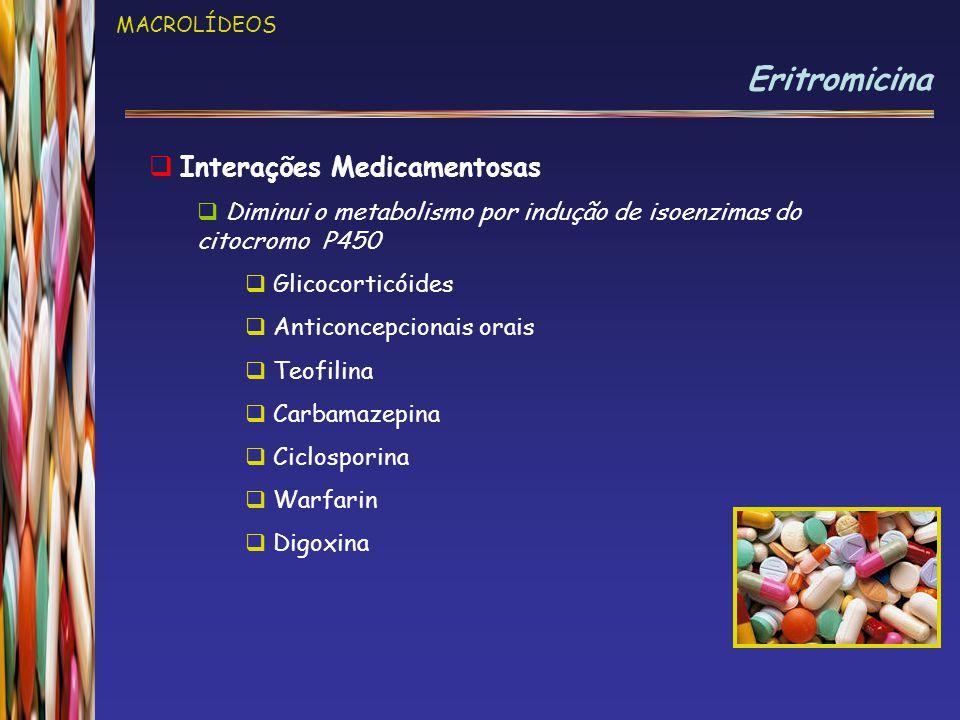 MACROLÍDEOS Eritromicina  Interações Medicamentosas  Diminui o metabolismo por indução de isoenzimas do citocromo P450  Glicocorticóides  Anticonc