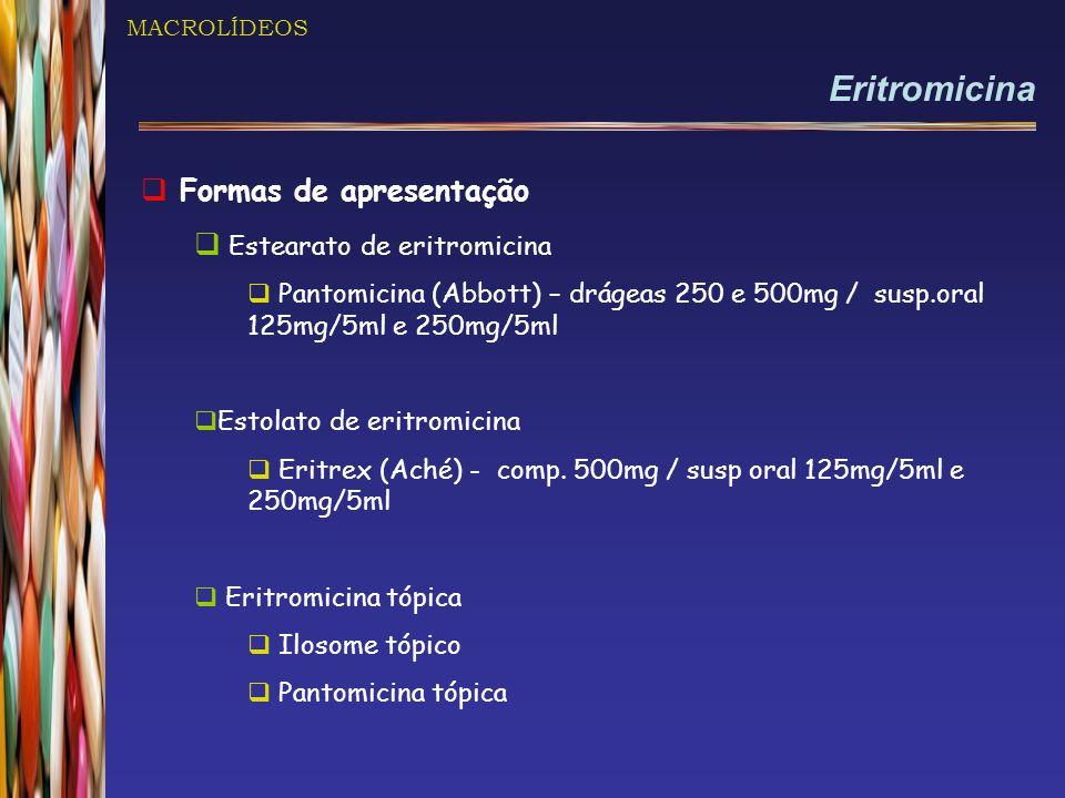 MACROLÍDEOS Eritromicina  Formas de apresentação  Estearato de eritromicina  Pantomicina (Abbott) – drágeas 250 e 500mg / susp.oral 125mg/5ml e 250