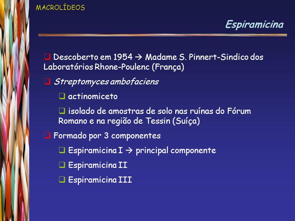 MACROLÍDEOS Espiramicina  Descoberto em 1954  Madame S. Pinnert-Sindico dos Laboratórios Rhone-Poulenc (França)  Streptomyces ambofaciens  actinom