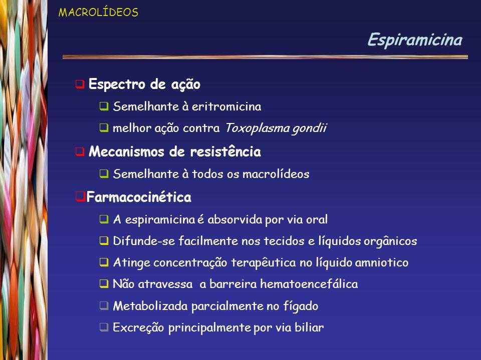 MACROLÍDEOS Espiramicina  Espectro de ação  Semelhante à eritromicina  melhor ação contra Toxoplasma gondii  Mecanismos de resistência  Semelhant