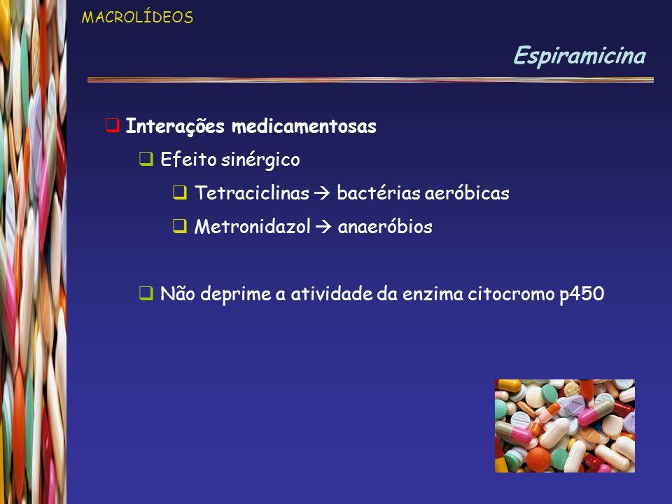 MACROLÍDEOS Espiramicina  Interações medicamentosas  Efeito sinérgico  Tetraciclinas  bactérias aeróbicas  Metronidazol  anaeróbios  Não deprime a atividade da enzima citocromo p450