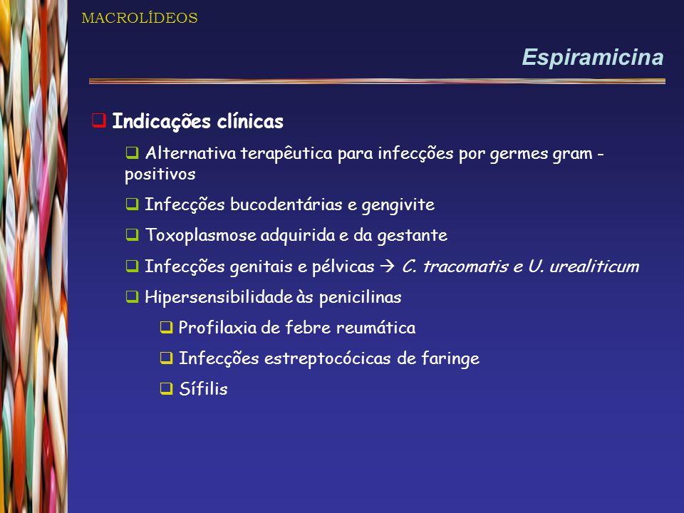 MACROLÍDEOS Espiramicina  Indicações clínicas  Alternativa terapêutica para infecções por germes gram - positivos  Infecções bucodentárias e gengiv