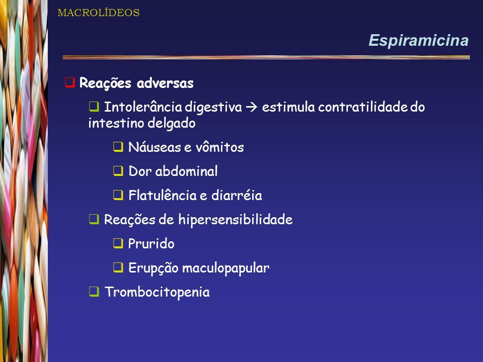 MACROLÍDEOS Espiramicina  Reações adversas  Intolerância digestiva  estimula contratilidade do intestino delgado  Náuseas e vômitos  Dor abdominal  Flatulência e diarréia  Reações de hipersensibilidade  Prurido  Erupção maculopapular  Trombocitopenia