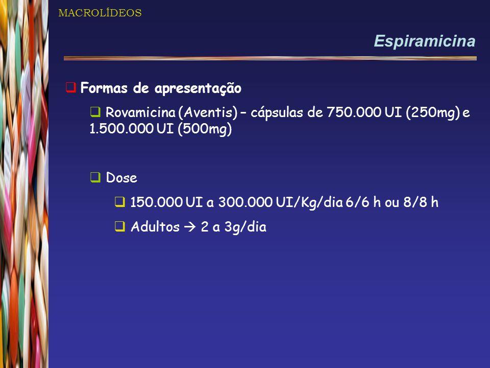 MACROLÍDEOS Espiramicina  Formas de apresentação  Rovamicina (Aventis) – cápsulas de 750.000 UI (250mg) e 1.500.000 UI (500mg)  Dose  150.000 UI a 300.000 UI/Kg/dia 6/6 h ou 8/8 h  Adultos  2 a 3g/dia