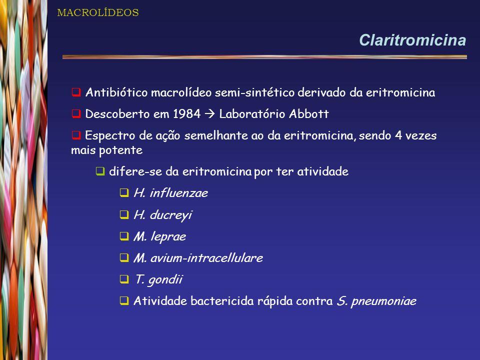 MACROLÍDEOS Claritromicina  Antibiótico macrolídeo semi-sintético derivado da eritromicina  Descoberto em 1984  Laboratório Abbott  Espectro de ação semelhante ao da eritromicina, sendo 4 vezes mais potente  difere-se da eritromicina por ter atividade  H.