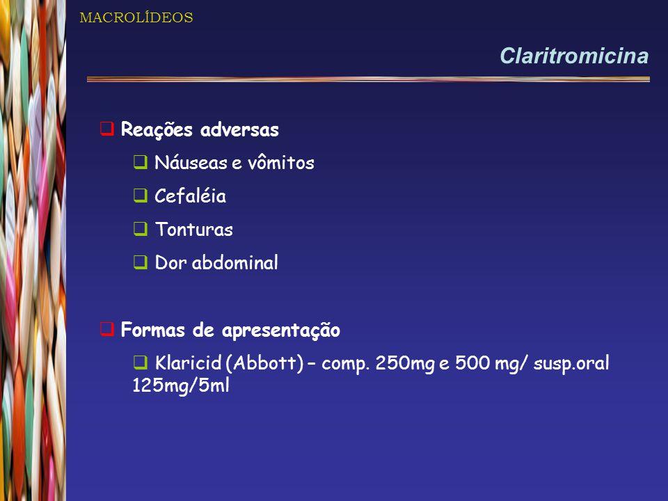 MACROLÍDEOS Claritromicina  Reações adversas  Náuseas e vômitos  Cefaléia  Tonturas  Dor abdominal  Formas de apresentação  Klaricid (Abbott) –