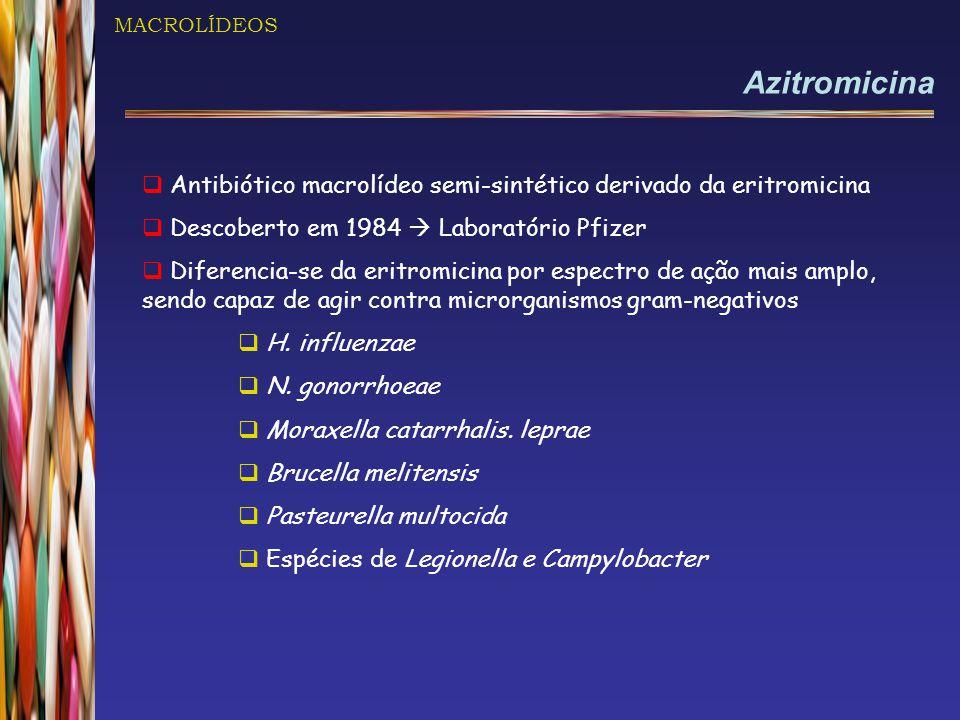 MACROLÍDEOS Azitromicina  Antibiótico macrolídeo semi-sintético derivado da eritromicina  Descoberto em 1984  Laboratório Pfizer  Diferencia-se da