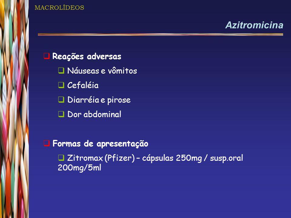 MACROLÍDEOS Azitromicina  Reações adversas  Náuseas e vômitos  Cefaléia  Diarréia e pirose  Dor abdominal  Formas de apresentação  Zitromax (Pfizer) – cápsulas 250mg / susp.oral 200mg/5ml