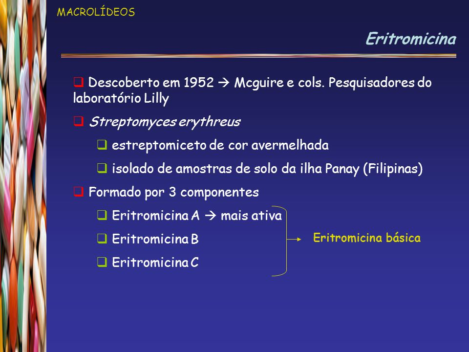 MACROLÍDEOS Eritromicina  Descoberto em 1952  Mcguire e cols. Pesquisadores do laboratório Lilly  Streptomyces erythreus  estreptomiceto de cor av