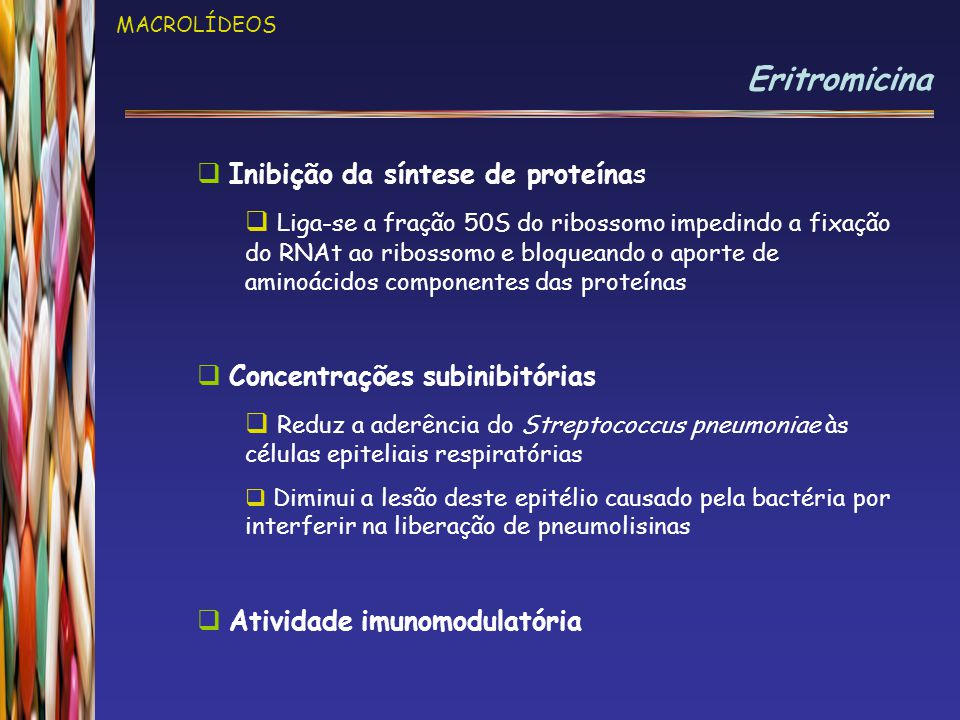 MACROLÍDEOS Eritromicina  Formas de apresentação  Estearato de eritromicina  Pantomicina (Abbott) – drágeas 250 e 500mg / susp.oral 125mg/5ml e 250mg/5ml  Estolato de eritromicina  Eritrex (Aché) - comp.