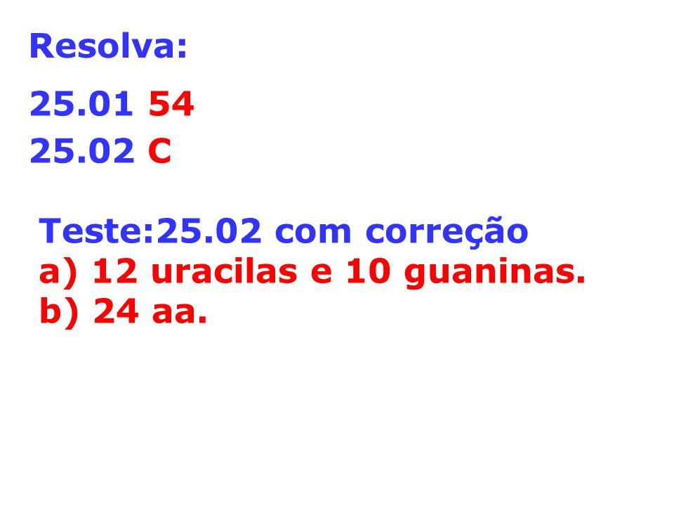 Resolva: 25.01 54 25.02 C Teste:25.02 com correção a) 12 uracilas e 10 guaninas. b) 24 aa.