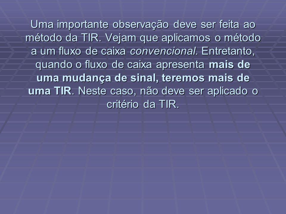 Uma importante observação deve ser feita ao método da TIR. Vejam que aplicamos o método a um fluxo de caixa convencional. Entretanto, quando o fluxo d