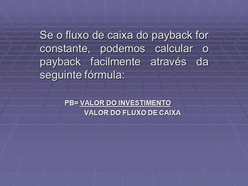 Se o fluxo de caixa do payback for constante, podemos calcular o payback facilmente através da seguinte fórmula: PB= VALOR DO INVESTIMENTO VALOR DO FL