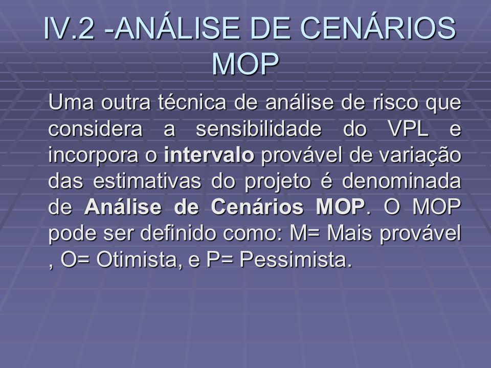 IV.2 -ANÁLISE DE CENÁRIOS MOP IV.2 -ANÁLISE DE CENÁRIOS MOP Uma outra técnica de análise de risco que considera a sensibilidade do VPL e incorpora o i