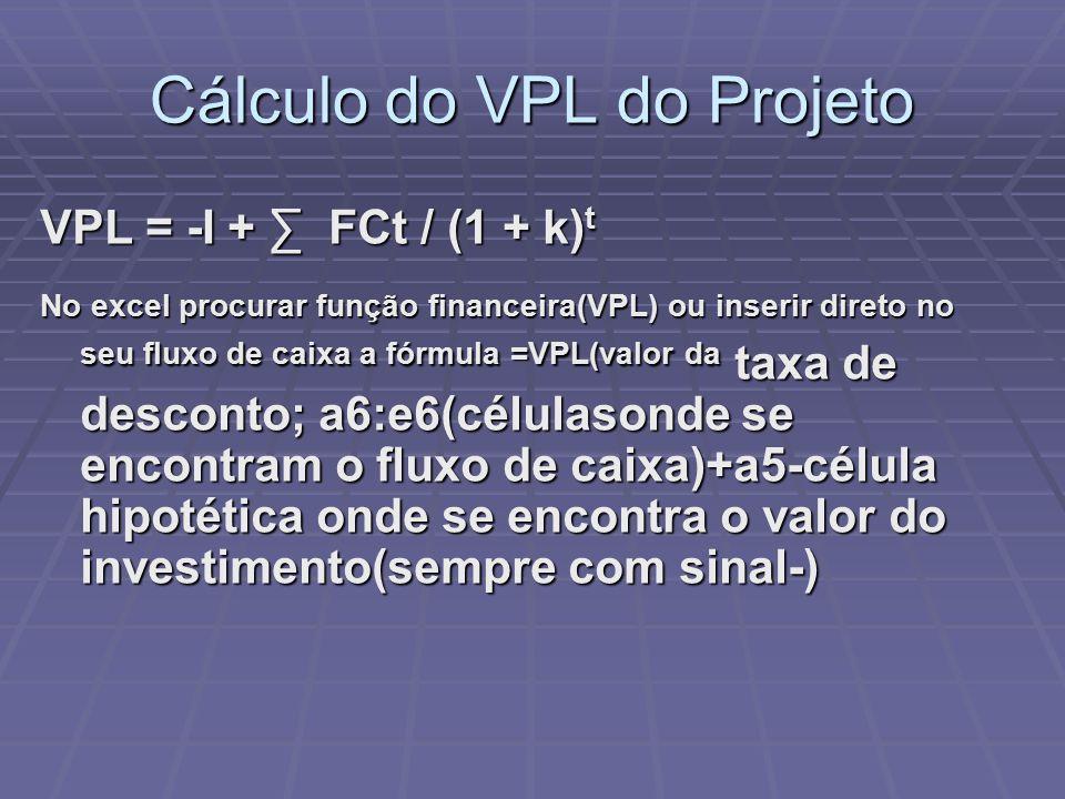Cálculo do VPL do Projeto VPL = -I + ∑ FCt / (1 + k) t No excel procurar função financeira(VPL) ou inserir direto no seu fluxo de caixa a fórmula =VPL