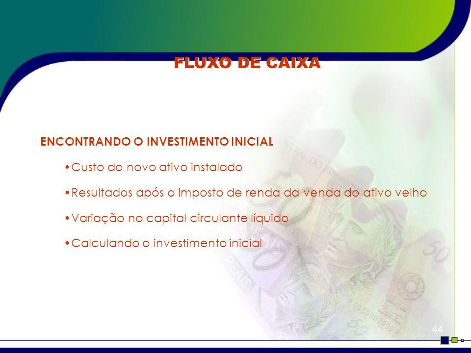44 FLUXO DE CAIXA ENCONTRANDO O INVESTIMENTO INICIAL Custo do novo ativo instalado Resultados após o imposto de renda da venda do ativo velho Variação no capital circulante líquido Calculando o investimento inicial