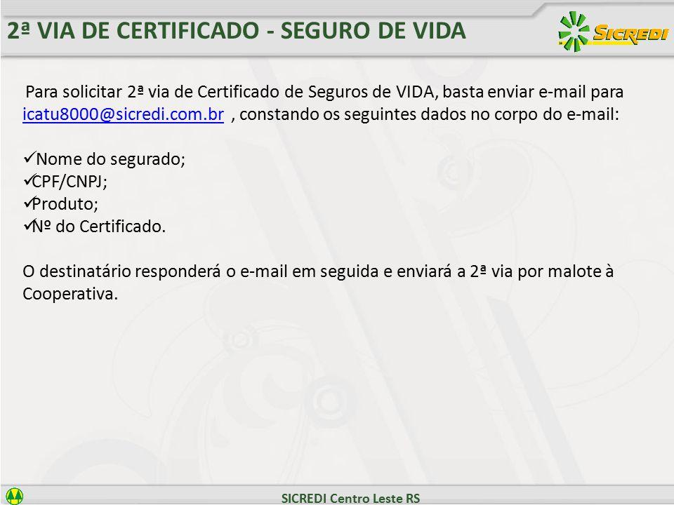 SICREDI Centro Leste RS 2ª VIA DE CERTIFICADO - SEGURO DE VIDA Para solicitar 2ª via de Certificado de Seguros de VIDA, basta enviar e-mail para icatu8000@sicredi.com.br, constando os seguintes dados no corpo do e-mail: icatu8000@sicredi.com.br Nome do segurado; CPF/CNPJ; Produto; Nº do Certificado.