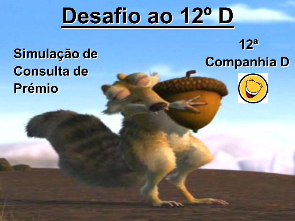 Desafio ao 12º D Simulação de Consulta de Prémio Simulação de Consulta de Prémio 12ª Companhia D 12ª Companhia D