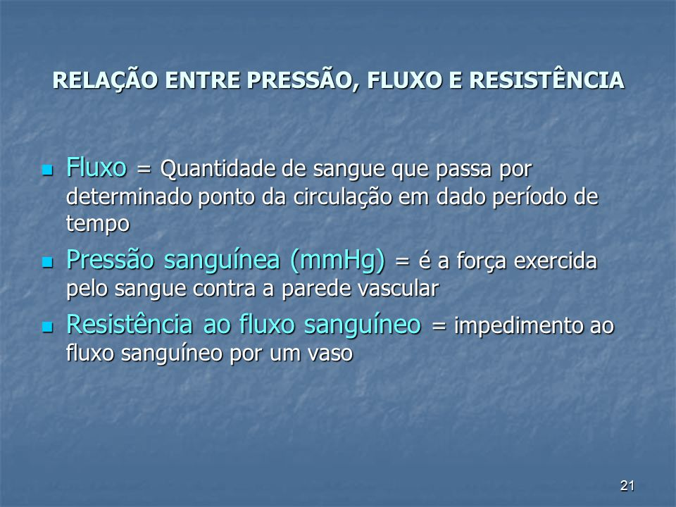 21 RELAÇÃO ENTRE PRESSÃO, FLUXO E RESISTÊNCIA Fluxo = Quantidade de sangue que passa por determinado ponto da circulação em dado período de tempo Flux