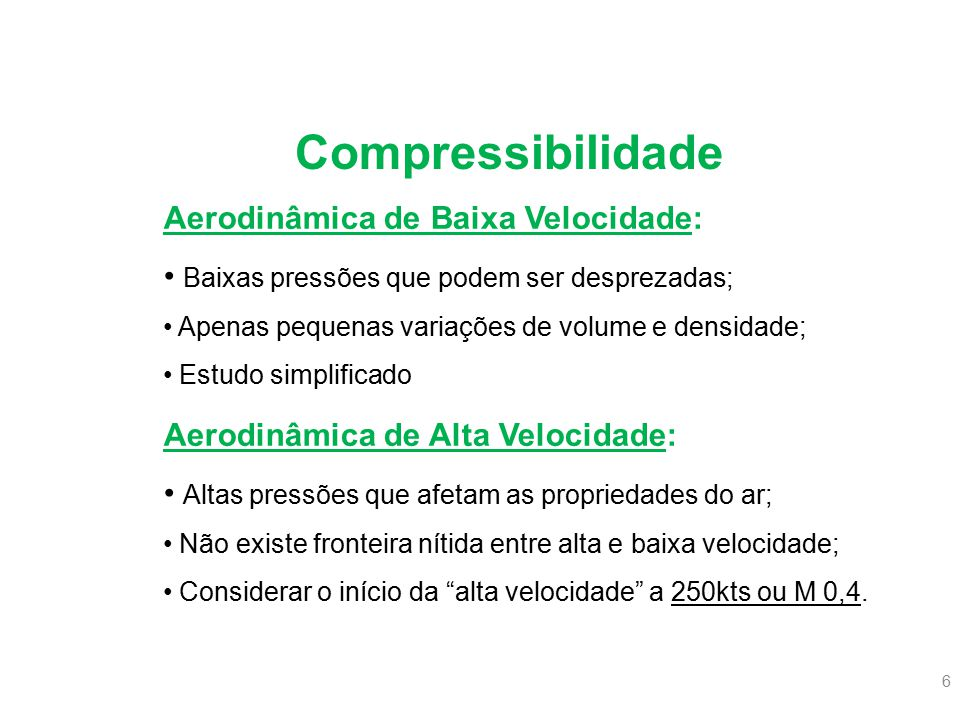 6 Aerodinâmica de Baixa Velocidade: Baixas pressões que podem ser desprezadas; Apenas pequenas variações de volume e densidade; Estudo simplificado Ae
