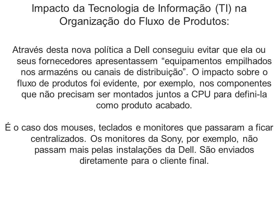 Impacto da Tecnologia de Informação (TI) na Organização do Fluxo de Produtos: Através desta nova política a Dell conseguiu evitar que ela ou seus forn