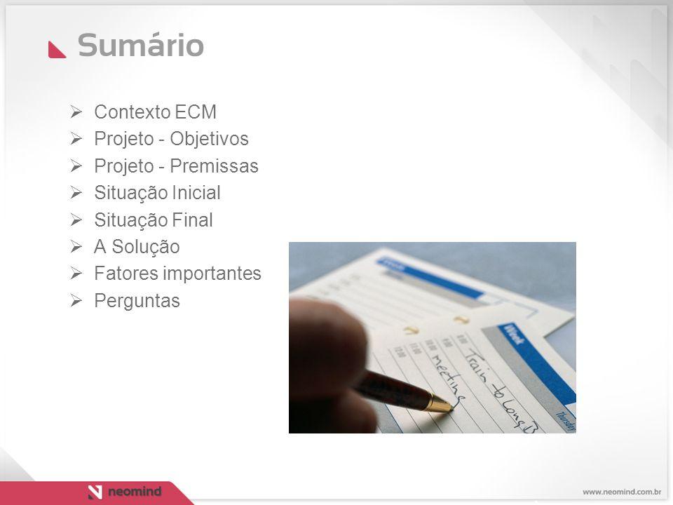 Sumário  Contexto ECM  Projeto - Objetivos  Projeto - Premissas  Situação Inicial  Situação Final  A Solução  Fatores importantes  Perguntas