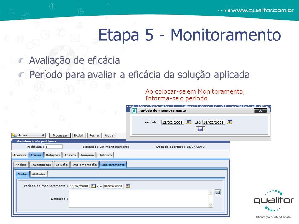 Avaliação de eficácia Período para avaliar a eficácia da solução aplicada Etapa 5 - Monitoramento Ao colocar-se em Monitoramento, Informa-se o período