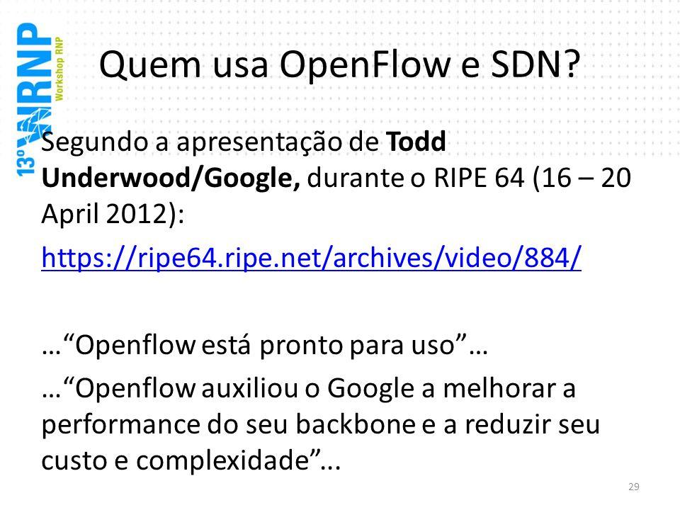 Quem usa OpenFlow e SDN? Segundo a apresentação de Todd Underwood/Google, durante o RIPE 64 (16 – 20 April 2012): https://ripe64.ripe.net/archives/vid
