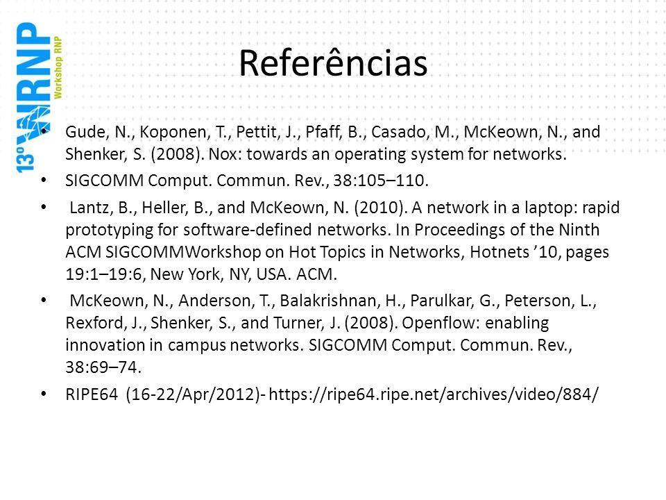 Referências Gude, N., Koponen, T., Pettit, J., Pfaff, B., Casado, M., McKeown, N., and Shenker, S. (2008). Nox: towards an operating system for networ