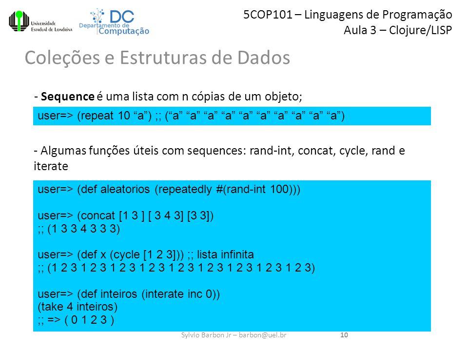 5COP101 – Linguagens de Programação Aula 3 – Clojure/LISP Coleções e Estruturas de Dados 10Sylvio Barbon Jr – barbon@uel.br user=> (repeat 10 a ) ;; ( a a a a a a a a a a ) - Sequence é uma lista com n cópias de um objeto; - Algumas funções úteis com sequences: rand-int, concat, cycle, rand e iterate user=> (def aleatorios (repeatedly #(rand-int 100))) user=> (concat [1 3 ] [ 3 4 3] [3 3]) ;; (1 3 3 4 3 3 3) user=> (def x (cycle [1 2 3])) ;; lista infinita ;; (1 2 3 1 2 3 1 2 3 1 2 3 1 2 3 1 2 3 1 2 3 1 2 3 1 2 3) user=> (def inteiros (interate inc 0)) (take 4 inteiros) ;; => ( 0 1 2 3 )