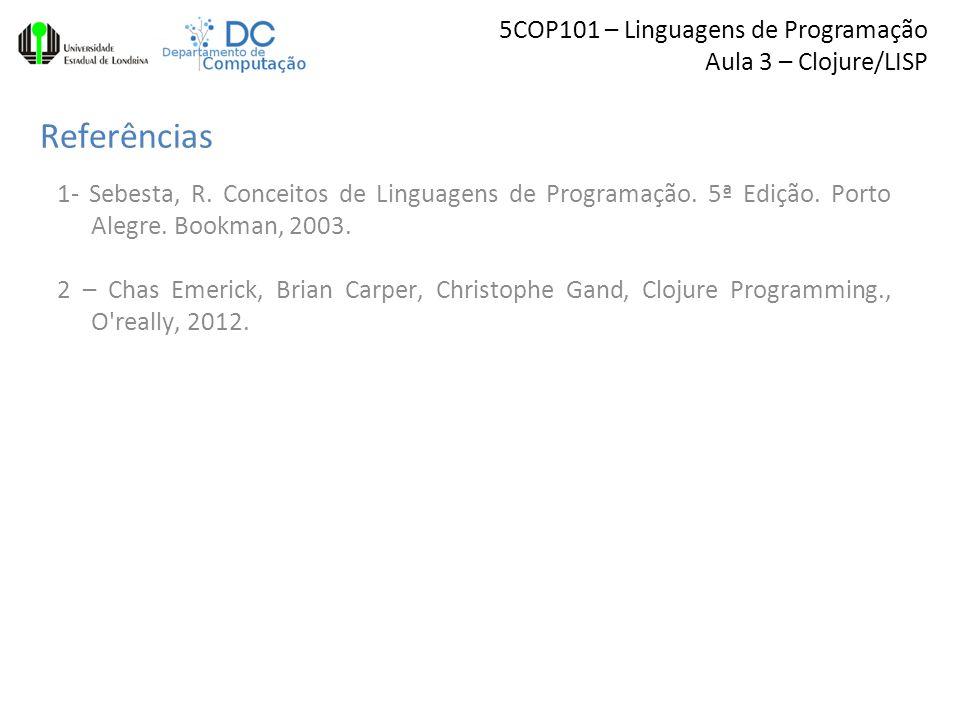 5COP101 – Linguagens de Programação Aula 3 – Clojure/LISP Referências 1- Sebesta, R.